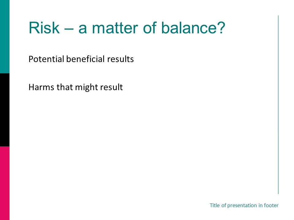 Risk – a matter of balance? Potential beneficial results Harms that might result Title of presentation in footer