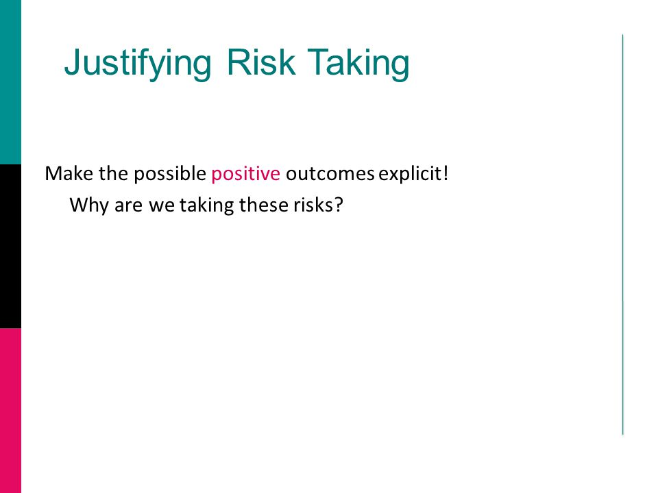 Justifying Risk Taking Make the possible positive outcomes explicit! Why are we taking these risks