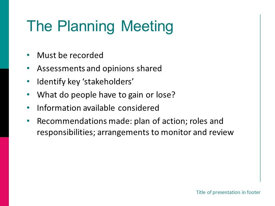 The Planning Meeting Must be recorded Assessments and opinions shared Identify key 'stakeholders' What do people have to gain or lose.