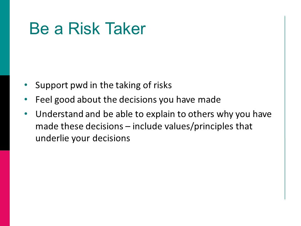 Be a Risk Taker Support pwd in the taking of risks Feel good about the decisions you have made Understand and be able to explain to others why you hav