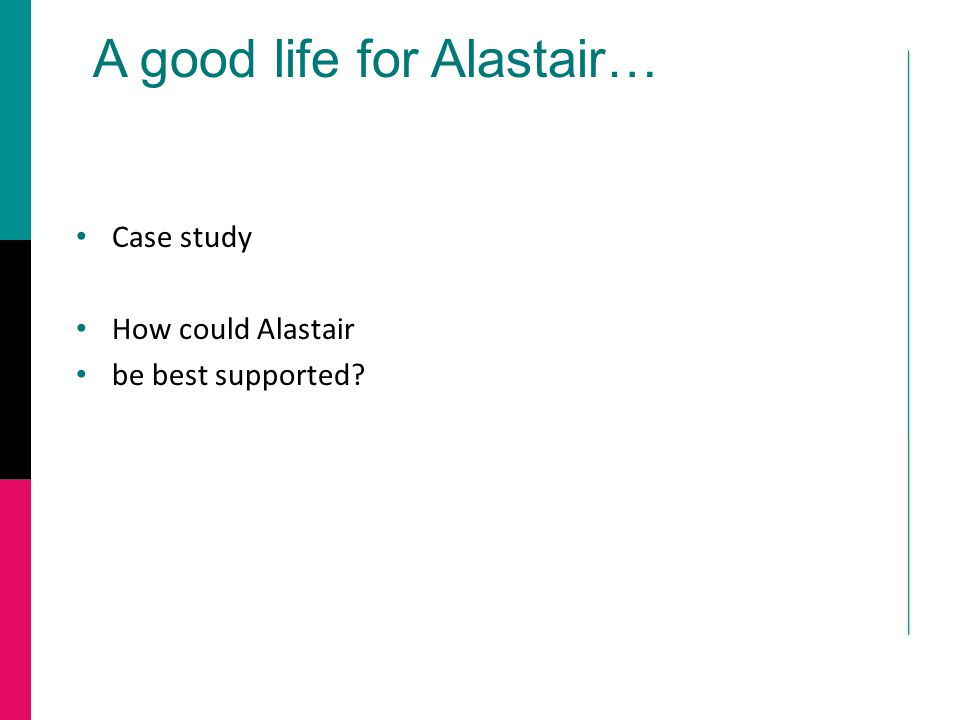 A good life for Alastair… Case study How could Alastair be best supported