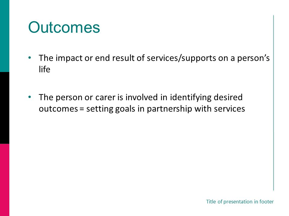 Outcomes The impact or end result of services/supports on a person's life The person or carer is involved in identifying desired outcomes = setting goals in partnership with services Title of presentation in footer
