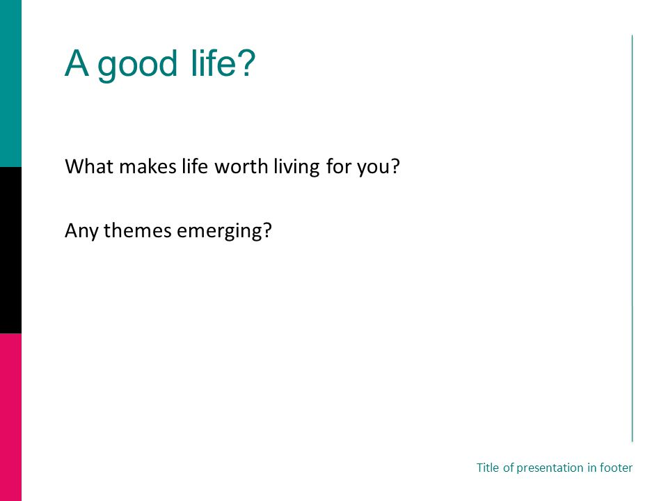 A good life? What makes life worth living for you? Any themes emerging? Title of presentation in footer