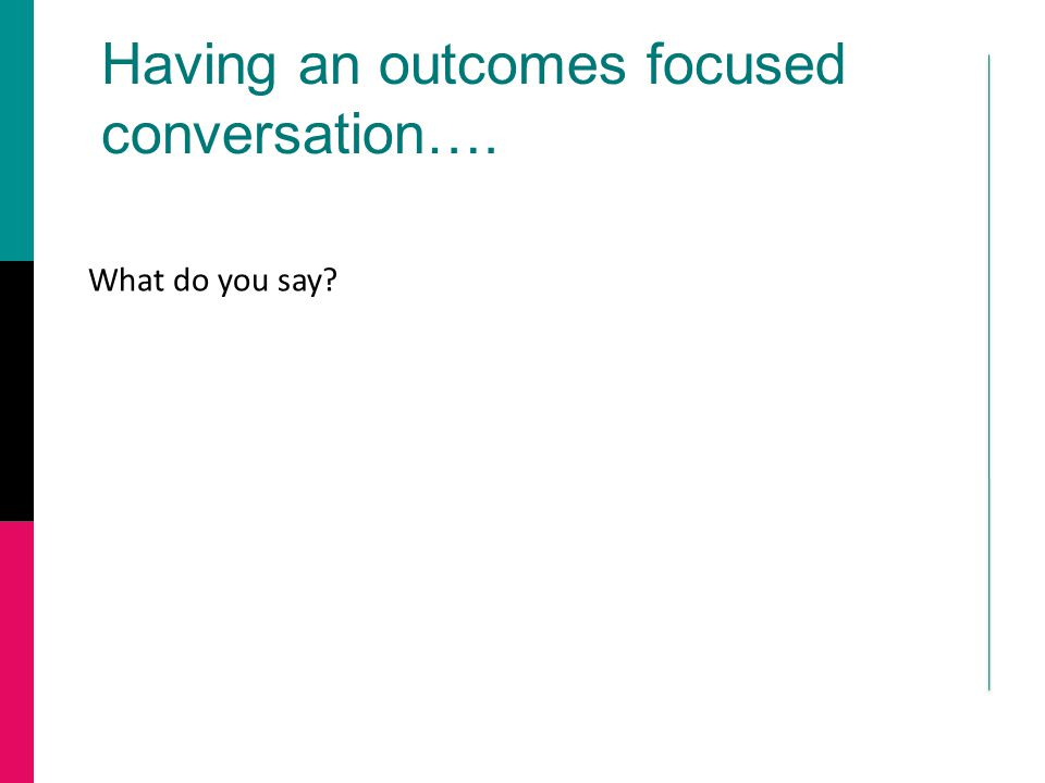 Having an outcomes focused conversation…. What do you say