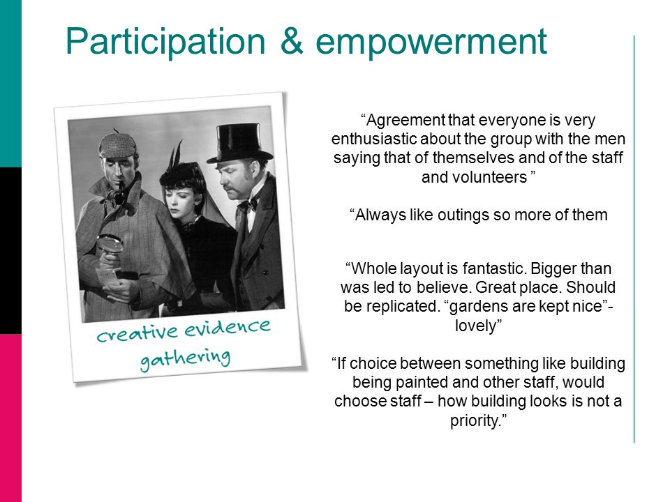 "Participation & empowerment ""Whole layout is fantastic. Bigger than was led to believe. Great place. Should be replicated. ""gardens are kept nice""- lo"