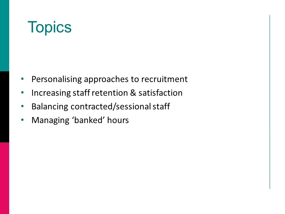 Topics Personalising approaches to recruitment Increasing staff retention & satisfaction Balancing contracted/sessional staff Managing 'banked' hours