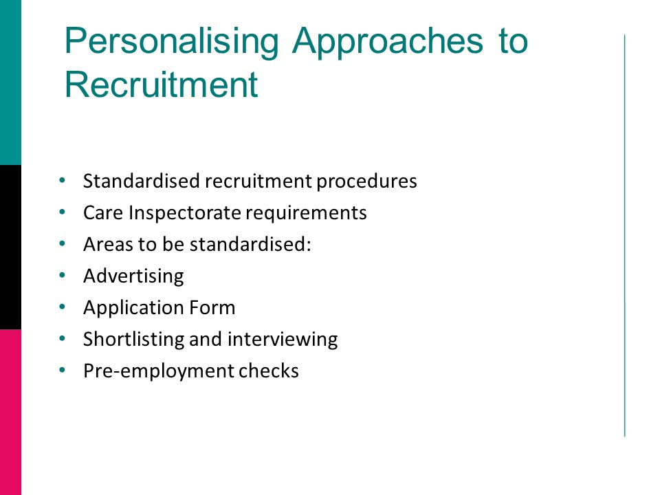 Personalising Approaches to Recruitment Standardised recruitment procedures Care Inspectorate requirements Areas to be standardised: Advertising Application Form Shortlisting and interviewing Pre-employment checks