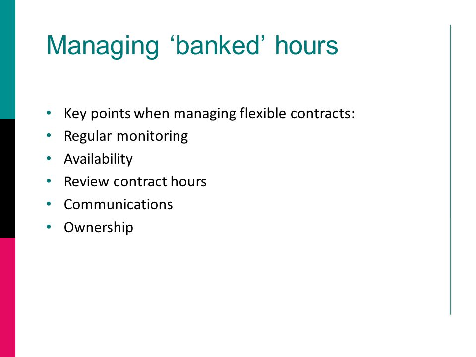 Managing 'banked' hours Key points when managing flexible contracts: Regular monitoring Availability Review contract hours Communications Ownership