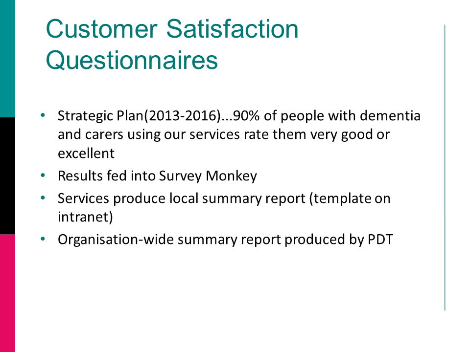 Customer Satisfaction Questionnaires Strategic Plan(2013-2016)...90% of people with dementia and carers using our services rate them very good or excellent Results fed into Survey Monkey Services produce local summary report (template on intranet) Organisation-wide summary report produced by PDT