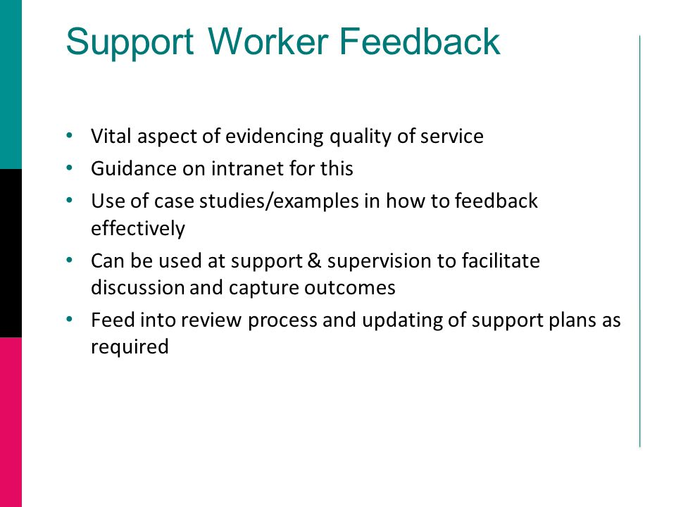 Support Worker Feedback Vital aspect of evidencing quality of service Guidance on intranet for this Use of case studies/examples in how to feedback effectively Can be used at support & supervision to facilitate discussion and capture outcomes Feed into review process and updating of support plans as required