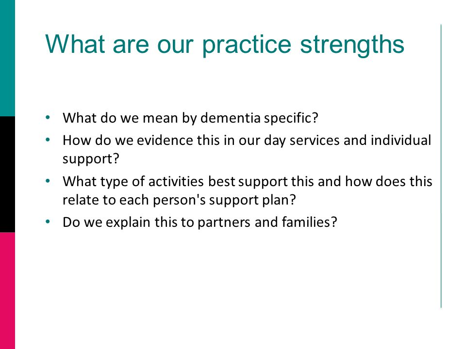 What are our practice strengths What do we mean by dementia specific.