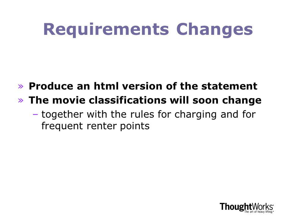 Requirements Changes »Produce an html version of the statement »The movie classifications will soon change –together with the rules for charging and for frequent renter points