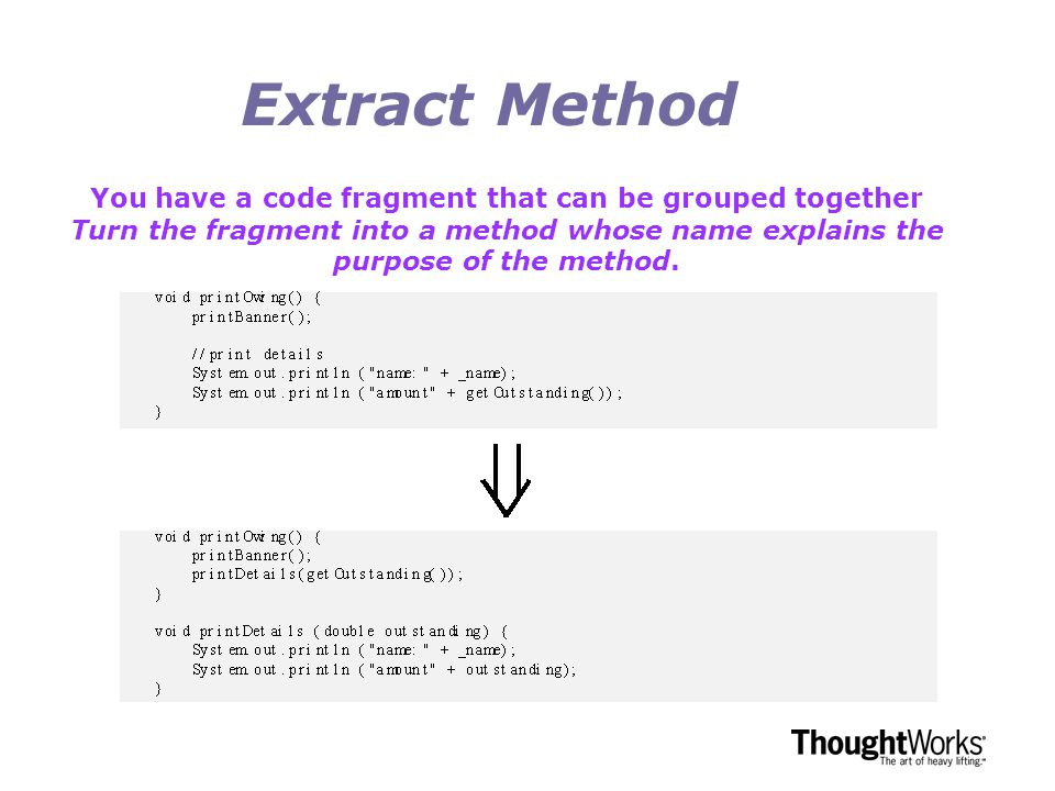 Extract Method You have a code fragment that can be grouped together Turn the fragment into a method whose name explains the purpose of the method.