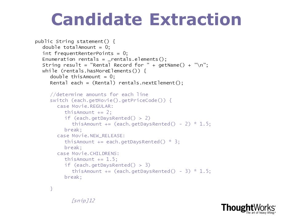 Candidate Extraction public String statement() { double totalAmount = 0; int frequentRenterPoints = 0; Enumeration rentals = _rentals.elements(); String result = Rental Record for + getName() + \n ; while (rentals.hasMoreElements()) { double thisAmount = 0; Rental each = (Rental) rentals.nextElement(); //determine amounts for each line switch (each.getMovie().getPriceCode()) { case Movie.REGULAR: thisAmount += 2; if (each.getDaysRented() > 2) thisAmount += (each.getDaysRented() - 2) * 1.5; break; case Movie.NEW_RELEASE: thisAmount += each.getDaysRented() * 3; break; case Movie.CHILDRENS: thisAmount += 1.5; if (each.getDaysRented() > 3) thisAmount += (each.getDaysRented() - 3) * 1.5; break; } [snip]12