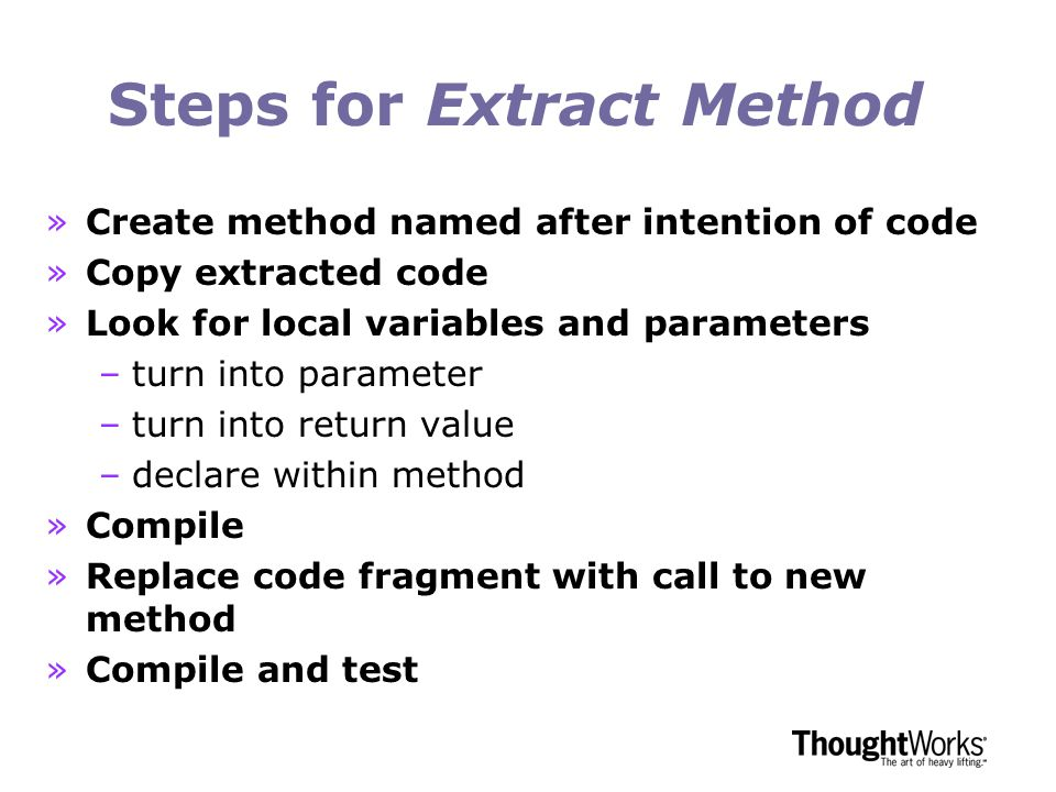 Steps for Extract Method »Create method named after intention of code »Copy extracted code »Look for local variables and parameters –turn into parameter –turn into return value –declare within method »Compile »Replace code fragment with call to new method »Compile and test