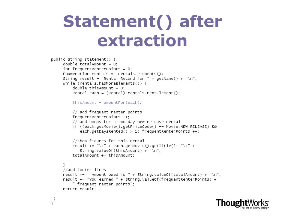 Statement() after extraction public String statement() { double totalAmount = 0; int frequentRenterPoints = 0; Enumeration rentals = _rentals.elements(); String result = Rental Record for + getName() + \n ; while (rentals.hasMoreElements()) { double thisAmount = 0; Rental each = (Rental) rentals.nextElement(); thisAmount = amountFor(each); // add frequent renter points frequentRenterPoints ++; // add bonus for a two day new release rental if ((each.getMovie().getPriceCode() == Movie.NEW_RELEASE) && each.getDaysRented() > 1) frequentRenterPoints ++; //show figures for this rental result += \t + each.getMovie().getTitle()+ \t + String.valueOf(thisAmount) + \n ; totalAmount += thisAmount; } //add footer lines result += Amount owed is + String.valueOf(totalAmount) + \n ; result += You earned + String.valueOf(frequentRenterPoints) + frequent renter points ; return result; }