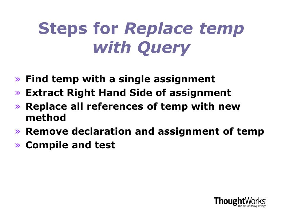 Steps for Replace temp with Query »Find temp with a single assignment »Extract Right Hand Side of assignment »Replace all references of temp with new method »Remove declaration and assignment of temp »Compile and test