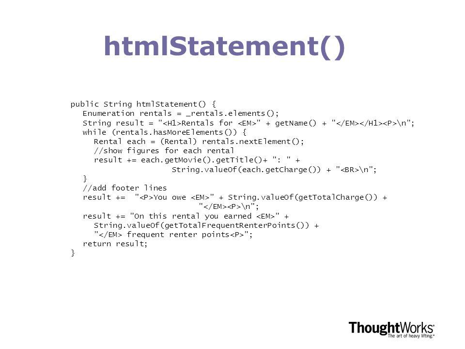 htmlStatement() public String htmlStatement() { Enumeration rentals = _rentals.elements(); String result = Rentals for + getName() + \n ; while (rentals.hasMoreElements()) { Rental each = (Rental) rentals.nextElement(); //show figures for each rental result += each.getMovie().getTitle()+ : + String.valueOf(each.getCharge()) + \n ; } //add footer lines result += You owe + String.valueOf(getTotalCharge()) + \n ; result += On this rental you earned + String.valueOf(getTotalFrequentRenterPoints()) + frequent renter points ; return result; }