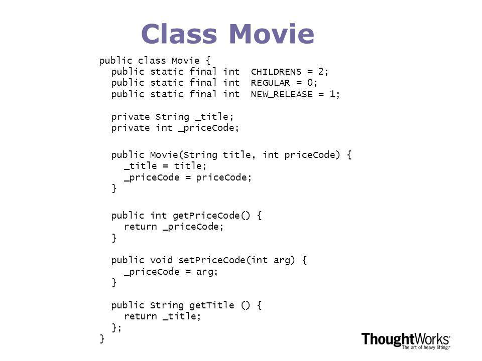 Class Movie public class Movie { public static final int CHILDRENS = 2; public static final int REGULAR = 0; public static final int NEW_RELEASE = 1; private String _title; private int _priceCode; public Movie(String title, int priceCode) { _title = title; _priceCode = priceCode; } public int getPriceCode() { return _priceCode; } public void setPriceCode(int arg) { _priceCode = arg; } public String getTitle () { return _title; }; }