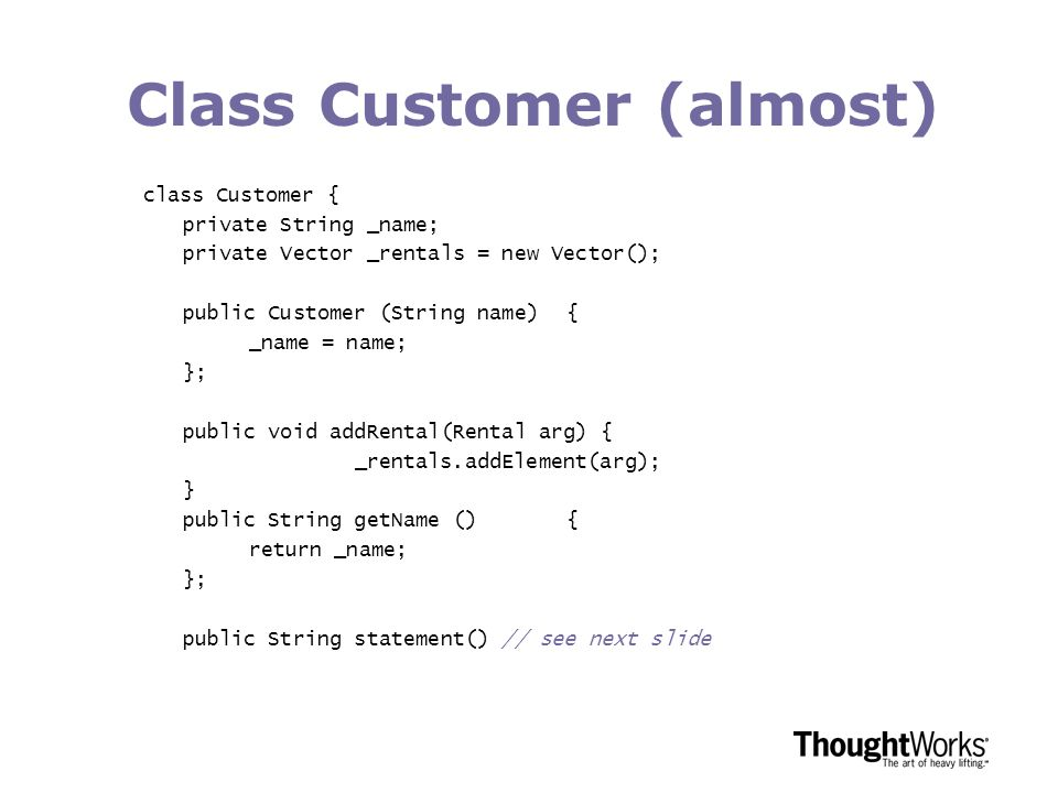 Class Customer (almost) class Customer { private String _name; private Vector _rentals = new Vector(); public Customer (String name){ _name = name; }; public void addRental(Rental arg) { _rentals.addElement(arg); } public String getName (){ return _name; }; public String statement() // see next slide