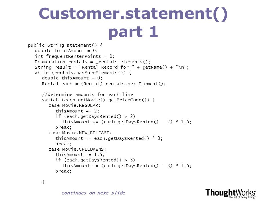 Customer.statement() part 2 // add frequent renter points frequentRenterPoints ++; // add bonus for a two day new release rental if ((each.getMovie().getPriceCode() == Movie.NEW_RELEASE) && each.getDaysRented() > 1) frequentRenterPoints ++; //show figures for this rental result += \t + each.getMovie().getTitle()+ \t + String.valueOf(thisAmount) + \n ; totalAmount += thisAmount; } //add footer lines result += Amount owed is + String.valueOf(totalAmount) + \n ; result += You earned + String.valueOf(frequentRenterPoints) + frequent renter points ; return result; }
