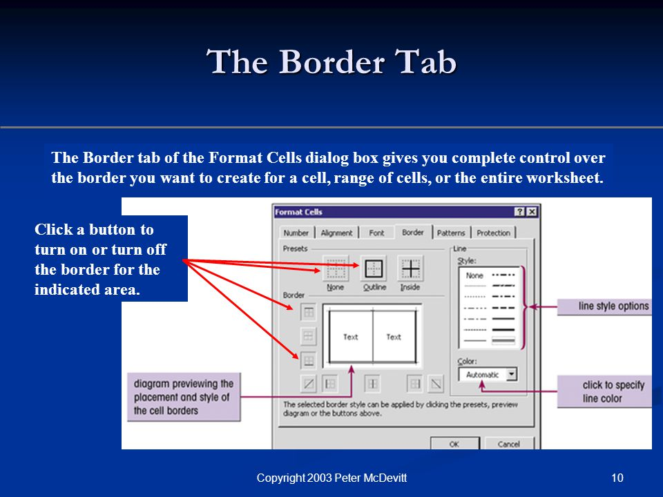 10Copyright 2003 Peter McDevitt The Border Tab The Border tab of the Format Cells dialog box gives you complete control over the border you want to create for a cell, range of cells, or the entire worksheet.