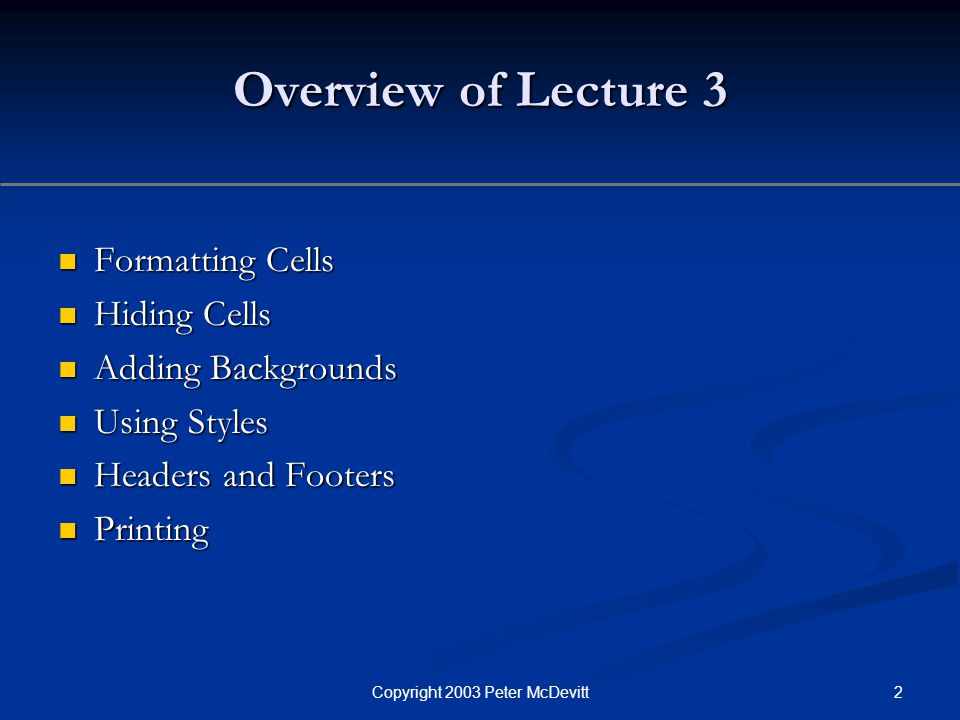 2Copyright 2003 Peter McDevitt Overview of Lecture 3 Formatting Cells Formatting Cells Hiding Cells Hiding Cells Adding Backgrounds Adding Backgrounds
