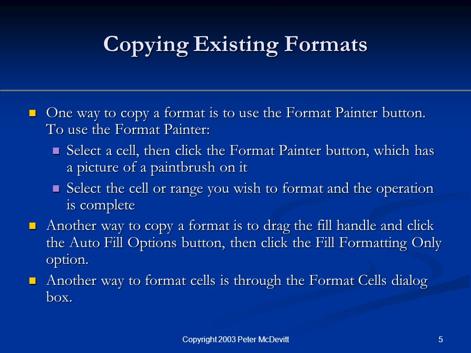 5Copyright 2003 Peter McDevitt Copying Existing Formats One way to copy a format is to use the Format Painter button. To use the Format Painter: One w