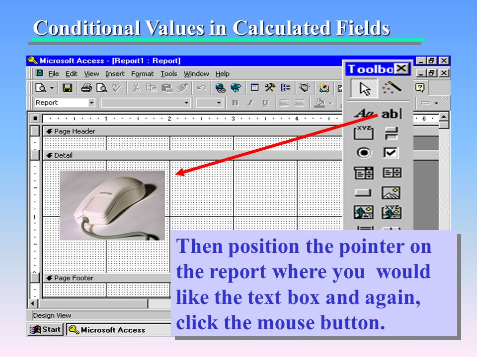 Conditional Values in Calculated Fields Then position the pointer on the report where you would like the text box and again, click the mouse button.
