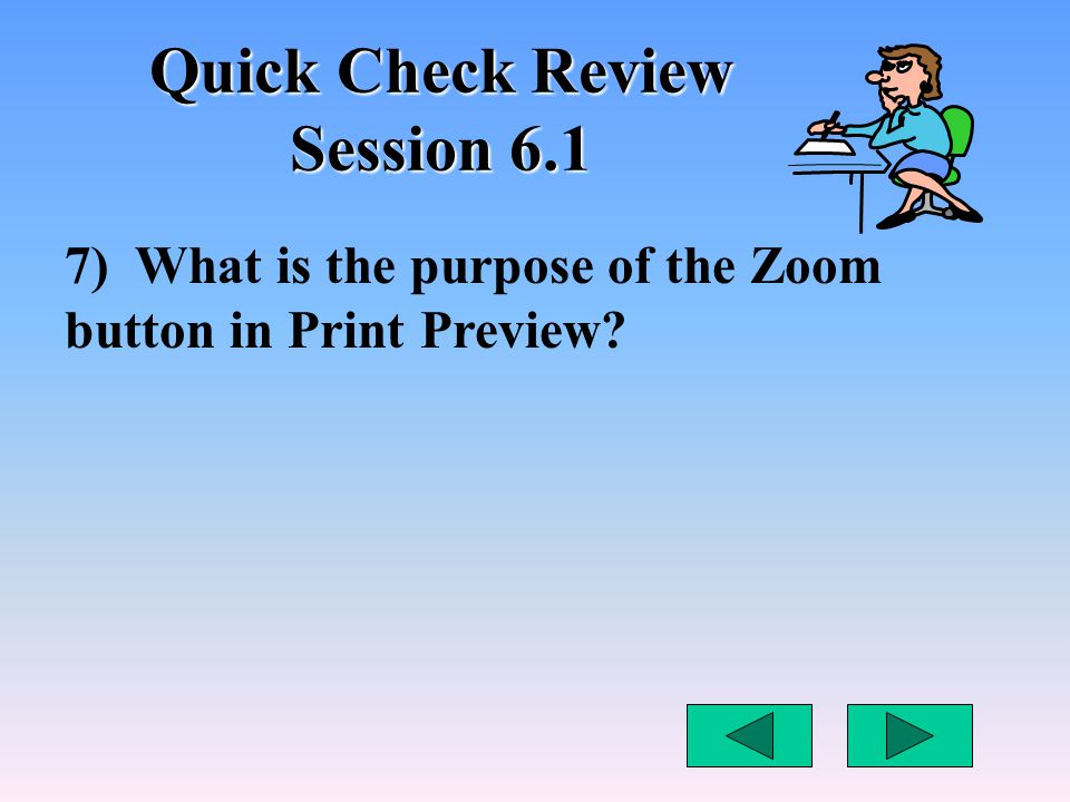 Quick Check Review Session 6.1 7) What is the purpose of the Zoom button in Print Preview?