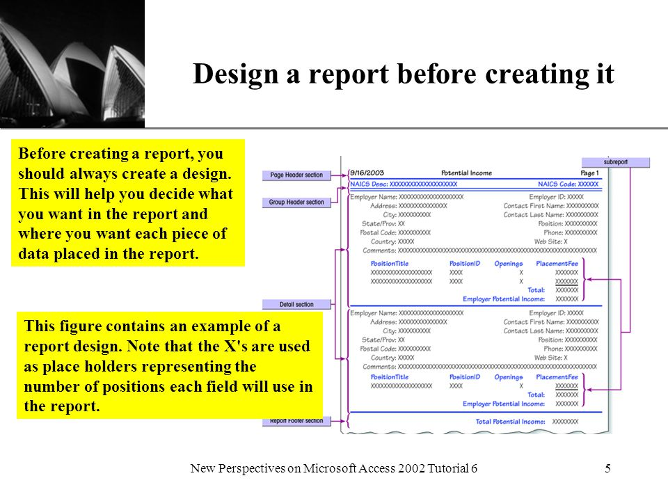 XP New Perspectives on Microsoft Access 2002 Tutorial 65 Design a report before creating it Before creating a report, you should always create a design.