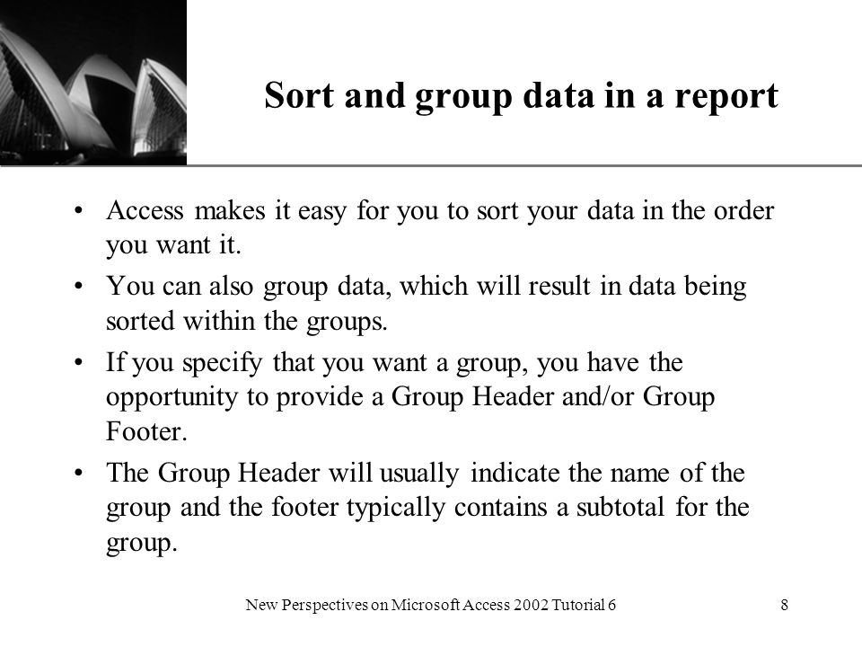 XP New Perspectives on Microsoft Access 2002 Tutorial 68 Sort and group data in a report Access makes it easy for you to sort your data in the order you want it.