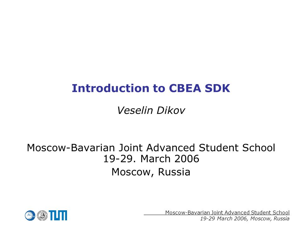 Moscow-Bavarian Joint Advanced Student School 19-29 March 2006, Moscow, Russia Introduction to CBEA SDK Veselin Dikov Moscow-Bavarian Joint Advanced Student School 19-29.