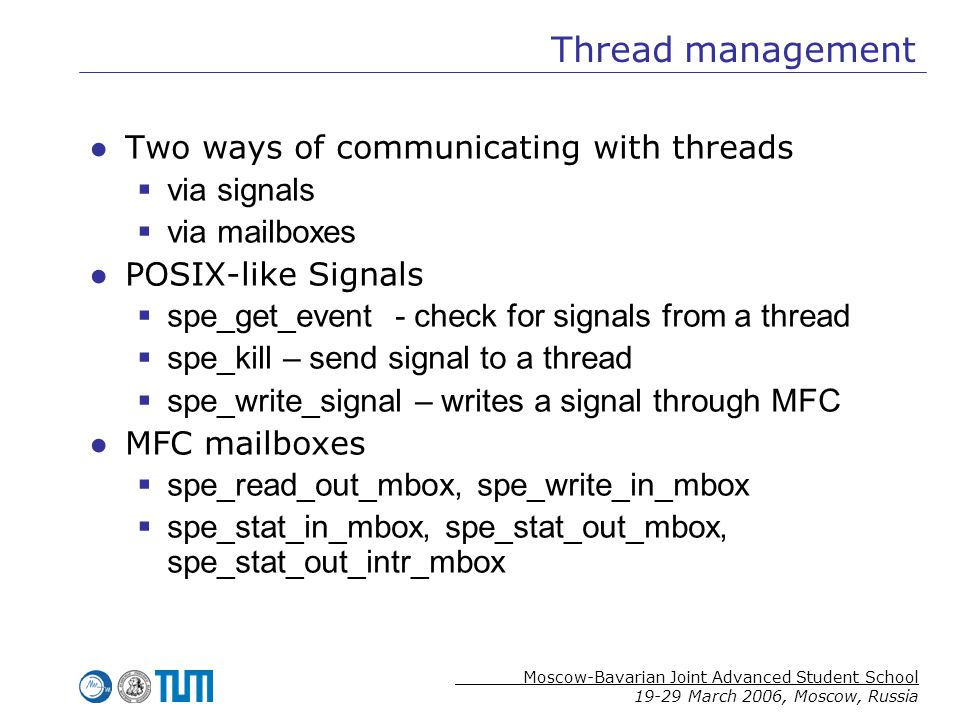 Moscow-Bavarian Joint Advanced Student School 19-29 March 2006, Moscow, Russia Thread management ●Two ways of communicating with threads  via signals  via mailboxes ●POSIX-like Signals  spe_get_event - check for signals from a thread  spe_kill – send signal to a thread  spe_write_signal – writes a signal through MFC ●MFC mailboxes  spe_read_out_mbox, spe_write_in_mbox  spe_stat_in_mbox, spe_stat_out_mbox, spe_stat_out_intr_mbox