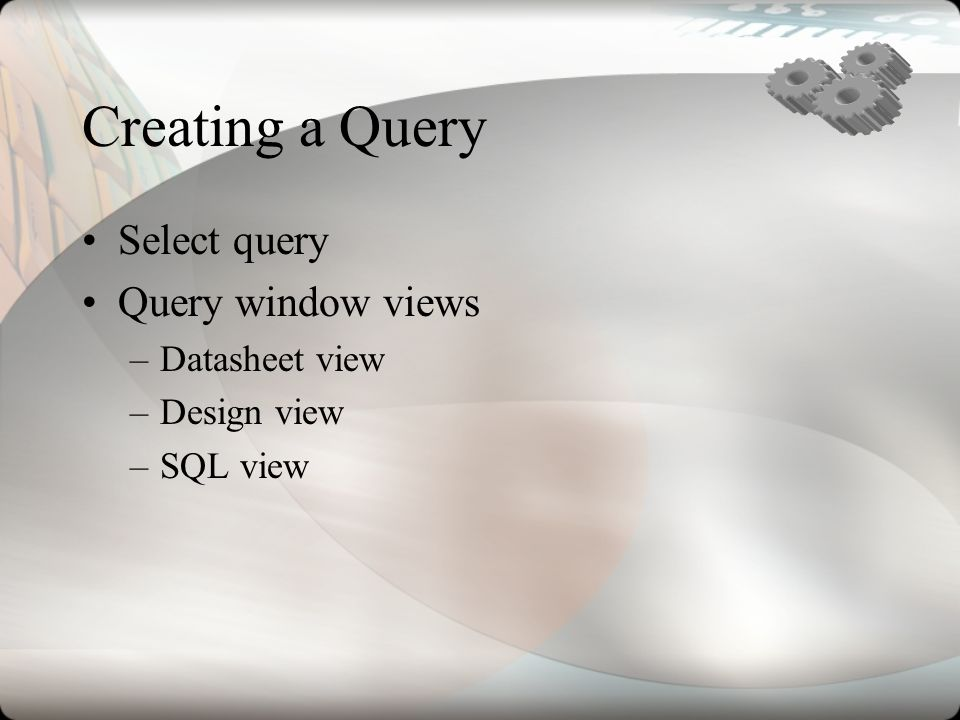 Creating a Query Select query Query window views –Datasheet view –Design view –SQL view