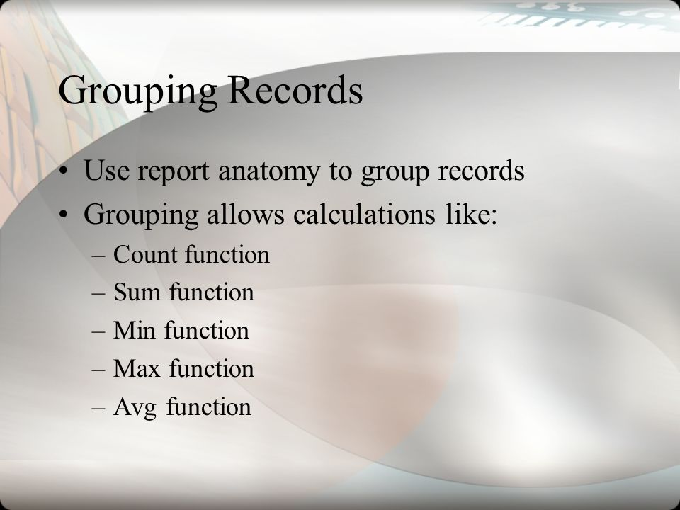 Grouping Records Use report anatomy to group records Grouping allows calculations like: –Count function –Sum function –Min function –Max function –Avg