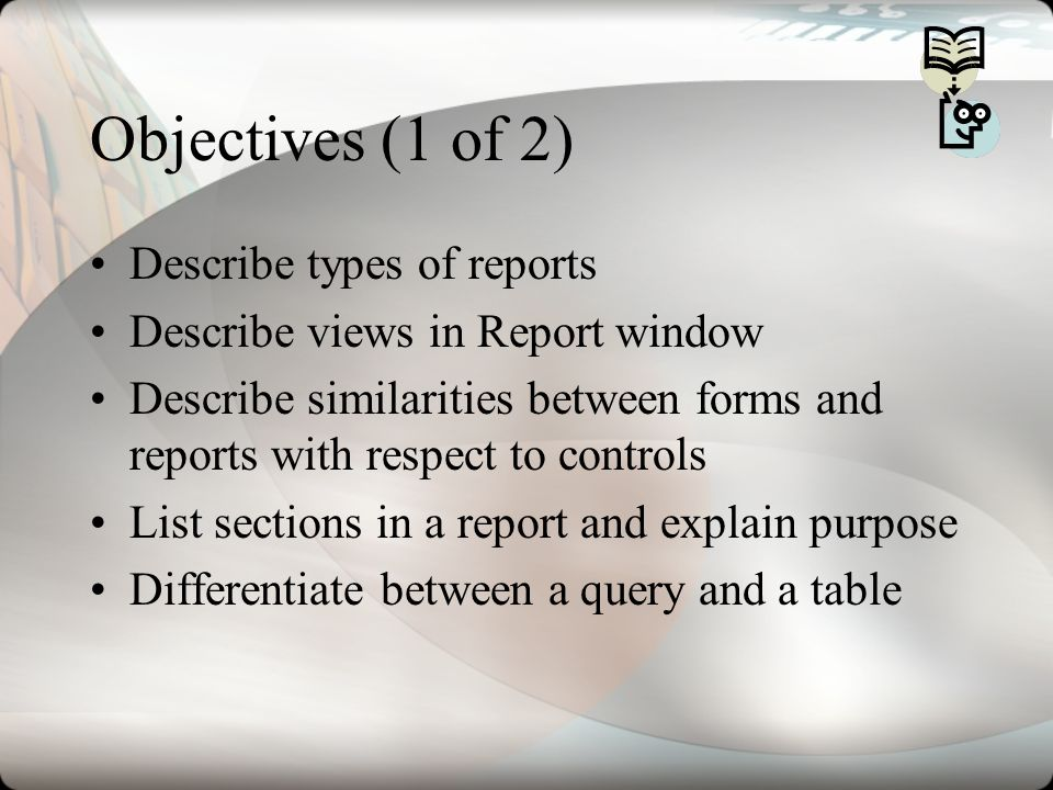 Objectives (1 of 2) Describe types of reports Describe views in Report window Describe similarities between forms and reports with respect to controls