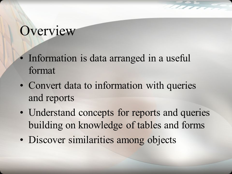 Overview Information is data arranged in a useful format Convert data to information with queries and reports Understand concepts for reports and quer