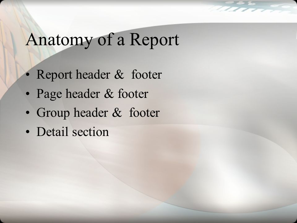 Anatomy of a Report Report header & footer Page header & footer Group header & footer Detail section