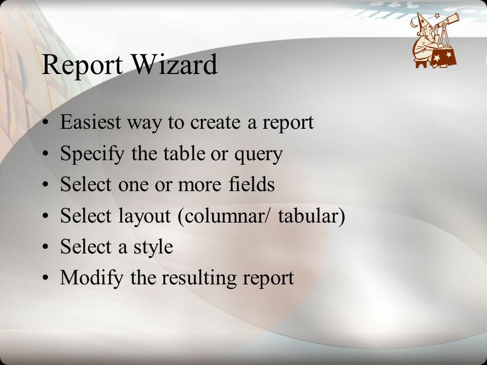 Report Wizard Easiest way to create a report Specify the table or query Select one or more fields Select layout (columnar/ tabular) Select a style Mod