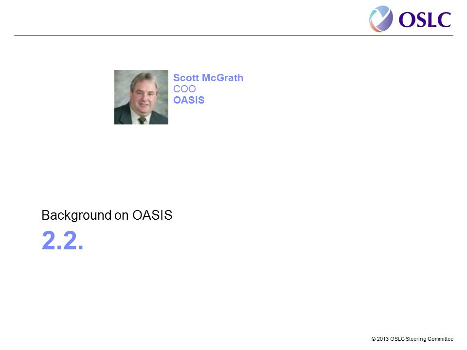 © 2013 OSLC Steering Committee 2.2. Background on OASIS Scott McGrath COO OASIS