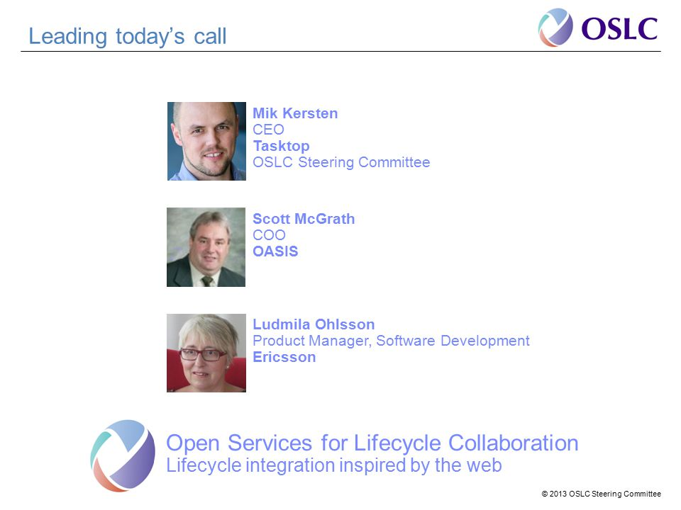 © 2013 OSLC Steering Committee Leading today's call Open Services for Lifecycle Collaboration Lifecycle integration inspired by the web Mik Kersten CEO Tasktop OSLC Steering Committee Scott McGrath COO OASIS Ludmila Ohlsson Product Manager, Software Development Ericsson