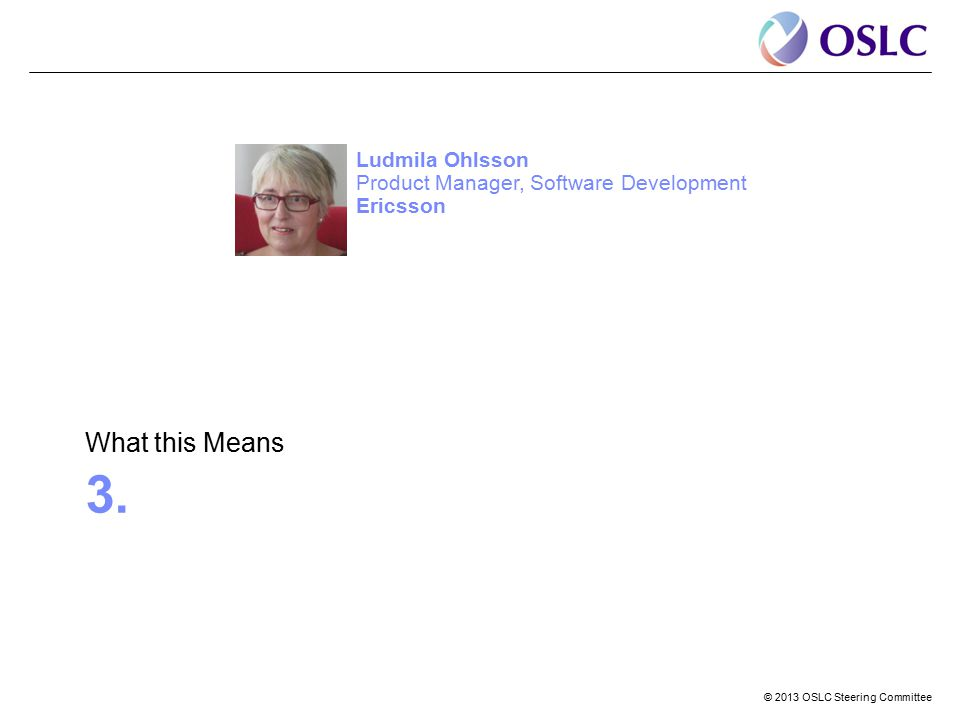 © 2013 OSLC Steering Committee 3. What this Means Ludmila Ohlsson Product Manager, Software Development Ericsson