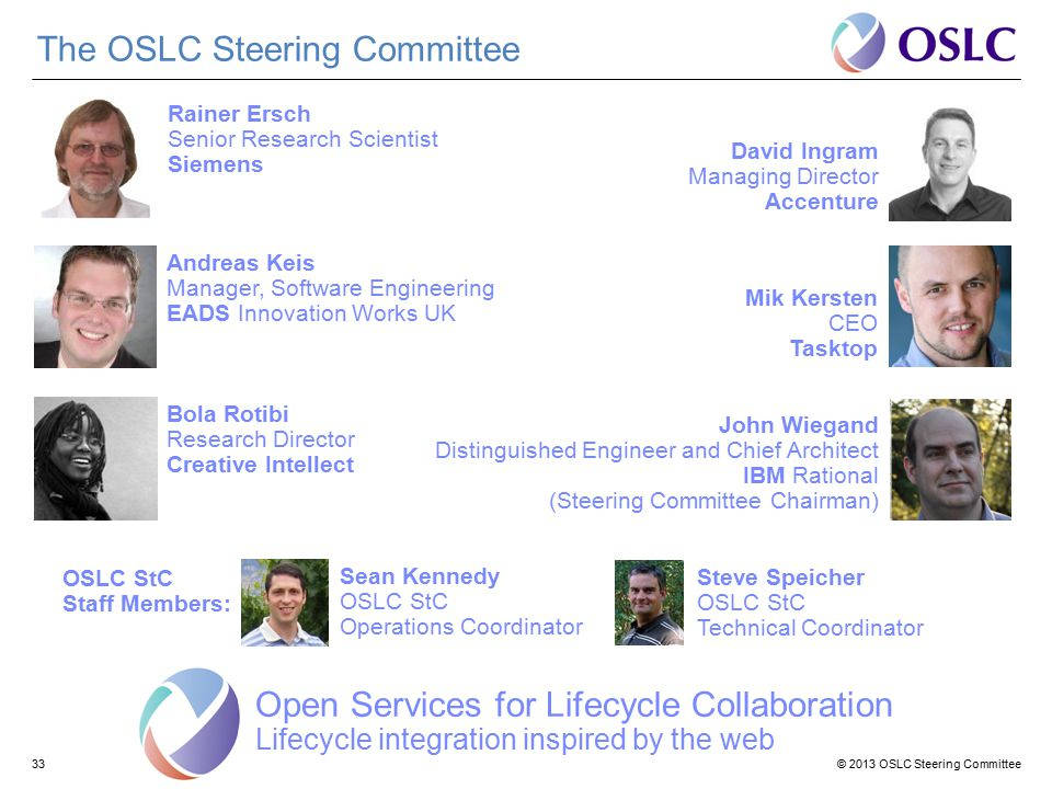 © 2013 OSLC Steering Committee33 The OSLC Steering Committee Open Services for Lifecycle Collaboration Lifecycle integration inspired by the web Rainer Ersch Senior Research Scientist Siemens David Ingram Managing Director Accenture Andreas Keis Manager, Software Engineering EADS Innovation Works UK Mik Kersten CEO Tasktop Bola Rotibi Research Director Creative Intellect John Wiegand Distinguished Engineer and Chief Architect IBM Rational (Steering Committee Chairman) Sean Kennedy OSLC StC Operations Coordinator Steve Speicher OSLC StC Technical Coordinator OSLC StC Staff Members: