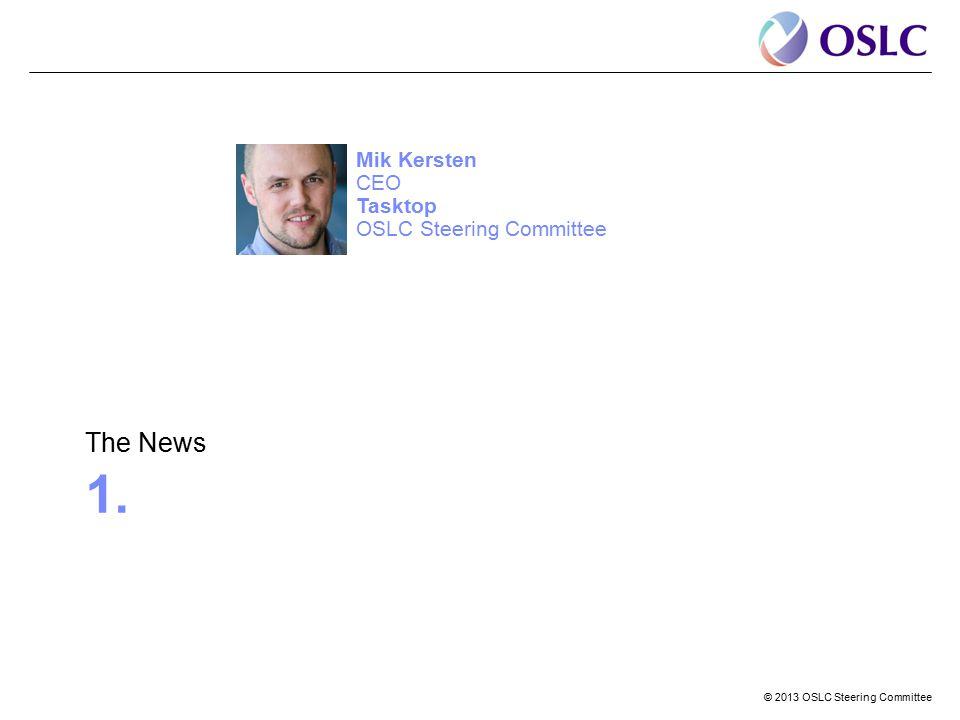 © 2013 OSLC Steering Committee 1. The News Mik Kersten CEO Tasktop OSLC Steering Committee