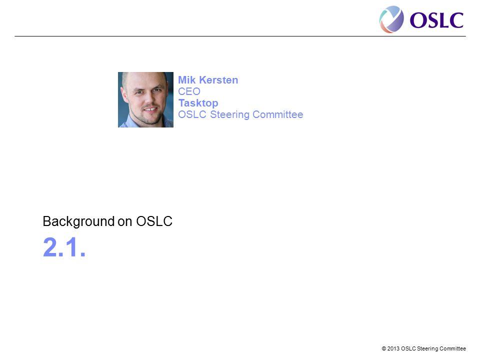 © 2013 OSLC Steering Committee 2.1. Background on OSLC Mik Kersten CEO Tasktop OSLC Steering Committee