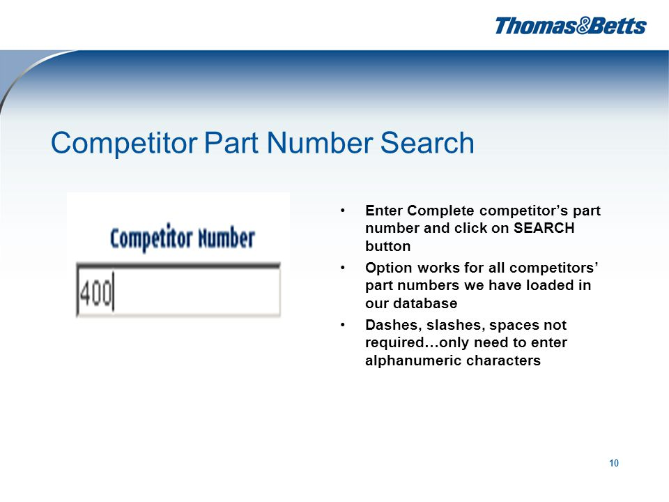 10 Competitor Part Number Search Enter Complete competitor's part number and click on SEARCH button Option works for all competitors' part numbers we have loaded in our database Dashes, slashes, spaces not required…only need to enter alphanumeric characters