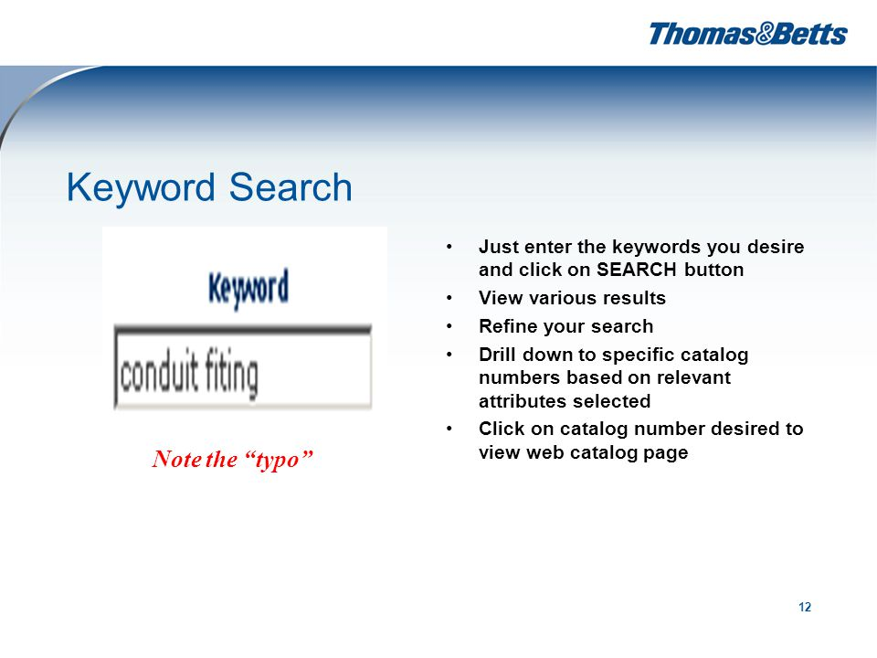 12 Keyword Search Just enter the keywords you desire and click on SEARCH button View various results Refine your search Drill down to specific catalog numbers based on relevant attributes selected Click on catalog number desired to view web catalog page Note the typo