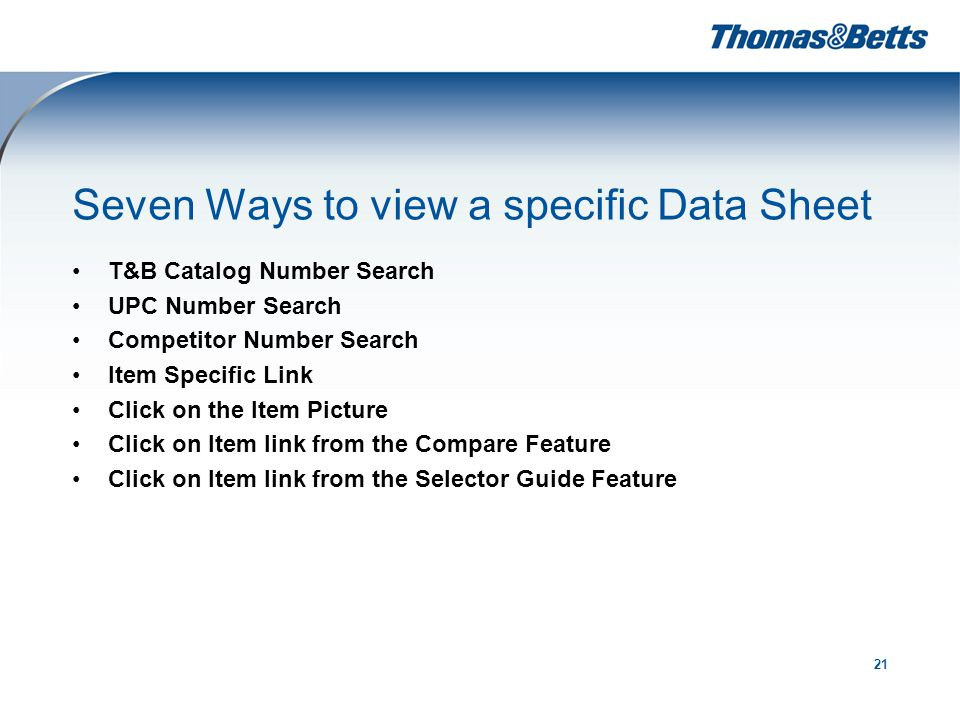 21 Seven Ways to view a specific Data Sheet T&B Catalog Number Search UPC Number Search Competitor Number Search Item Specific Link Click on the Item Picture Click on Item link from the Compare Feature Click on Item link from the Selector Guide Feature