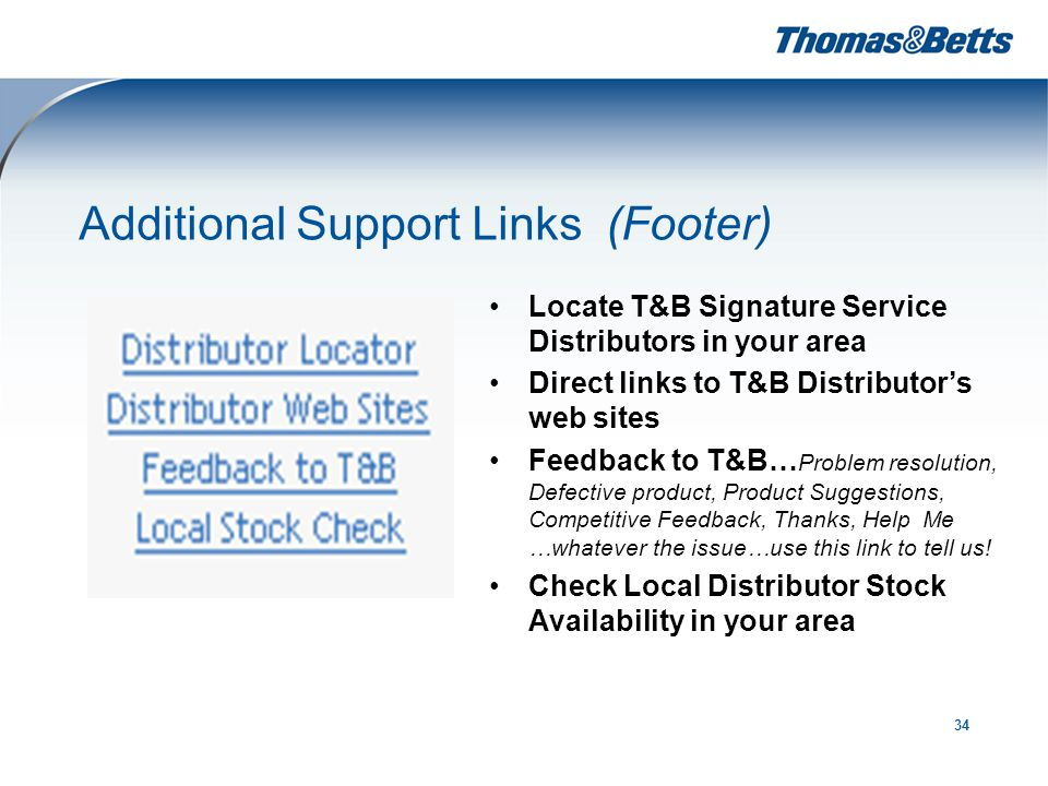 34 Additional Support Links (Footer) Locate T&B Signature Service Distributors in your area Direct links to T&B Distributor's web sites Feedback to T&B… Problem resolution, Defective product, Product Suggestions, Competitive Feedback, Thanks, Help Me …whatever the issue…use this link to tell us.